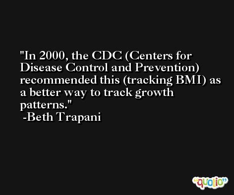 In 2000, the CDC (Centers for Disease Control and Prevention) recommended this (tracking BMI) as a better way to track growth patterns. -Beth Trapani
