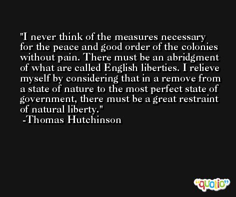 I never think of the measures necessary for the peace and good order of the colonies without pain. There must be an abridgment of what are called English liberties. I relieve myself by considering that in a remove from a state of nature to the most perfect state of government, there must be a great restraint of natural liberty. -Thomas Hutchinson