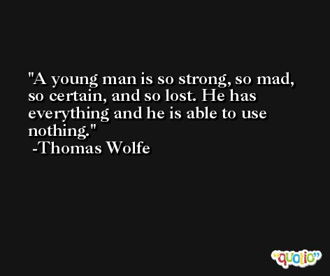 A young man is so strong, so mad, so certain, and so lost. He has everything and he is able to use nothing. -Thomas Wolfe