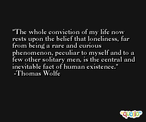 The whole conviction of my life now rests upon the belief that loneliness, far from being a rare and curious phenomenon, peculiar to myself and to a few other solitary men, is the central and inevitable fact of human existence. -Thomas Wolfe