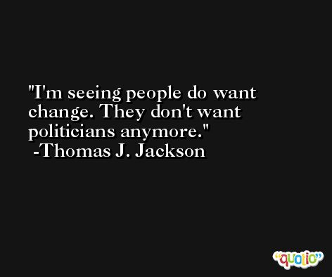 I'm seeing people do want change. They don't want politicians anymore. -Thomas J. Jackson