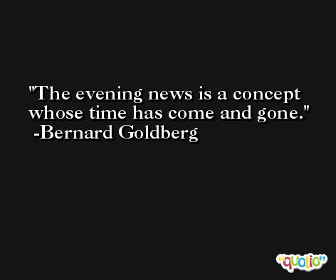 The evening news is a concept whose time has come and gone. -Bernard Goldberg