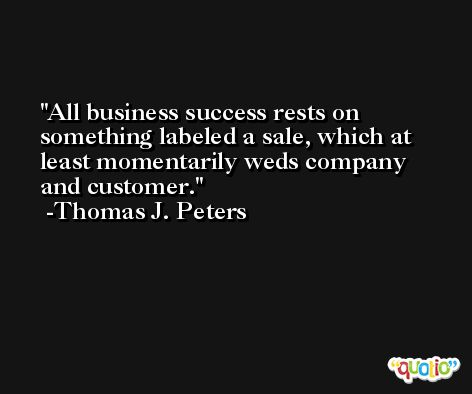 All business success rests on something labeled a sale, which at least momentarily weds company and customer. -Thomas J. Peters