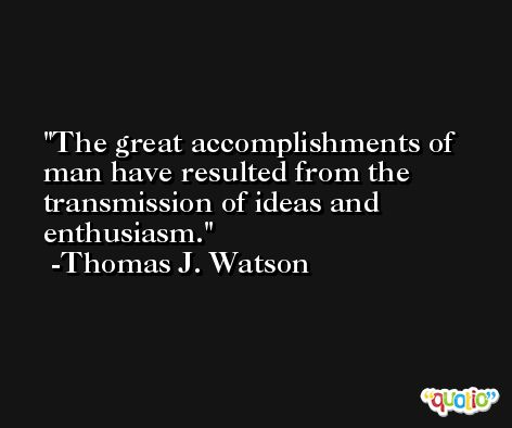The great accomplishments of man have resulted from the transmission of ideas and enthusiasm. -Thomas J. Watson