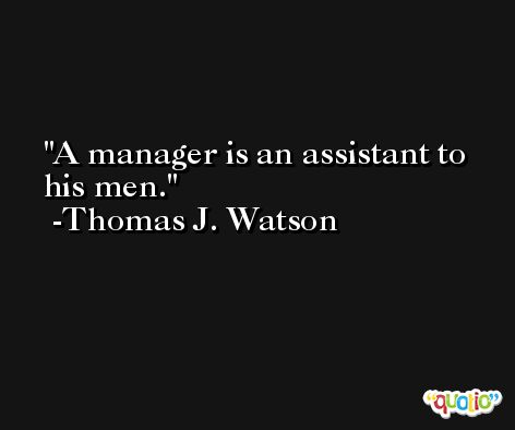 A manager is an assistant to his men. -Thomas J. Watson