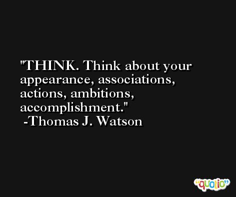 THINK. Think about your appearance, associations, actions, ambitions, accomplishment. -Thomas J. Watson