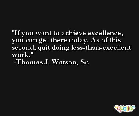 If you want to achieve excellence, you can get there today. As of this second, quit doing less-than-excellent work. -Thomas J. Watson, Sr.
