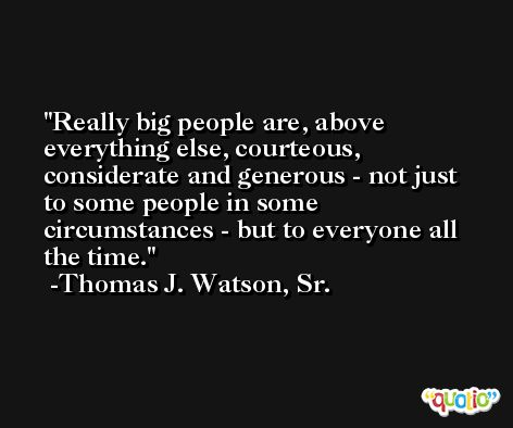 Really big people are, above everything else, courteous, considerate and generous - not just to some people in some circumstances - but to everyone all the time. -Thomas J. Watson, Sr.