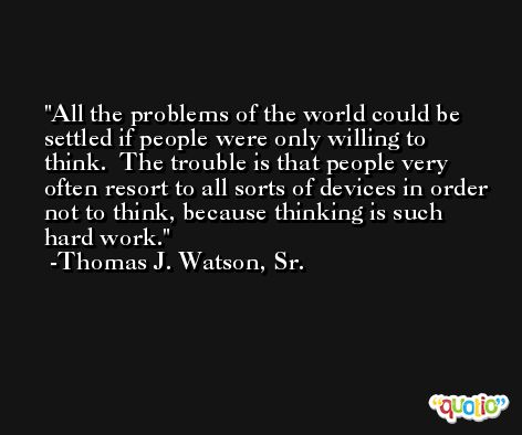 All the problems of the world could be settled if people were only willing to think.  The trouble is that people very often resort to all sorts of devices in order not to think, because thinking is such hard work. -Thomas J. Watson, Sr.