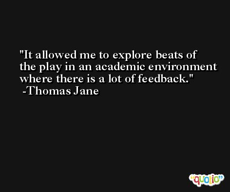 It allowed me to explore beats of the play in an academic environment where there is a lot of feedback. -Thomas Jane