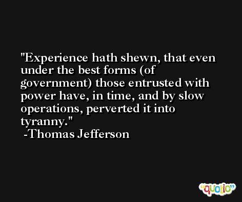 Experience hath shewn, that even under the best forms (of government) those entrusted with power have, in time, and by slow operations, perverted it into tyranny. -Thomas Jefferson