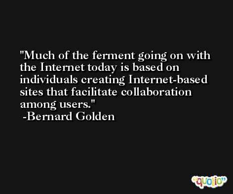 Much of the ferment going on with the Internet today is based on individuals creating Internet-based sites that facilitate collaboration among users. -Bernard Golden