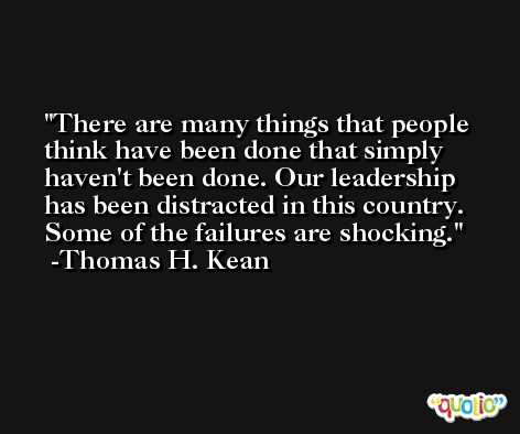 There are many things that people think have been done that simply haven't been done. Our leadership has been distracted in this country. Some of the failures are shocking. -Thomas H. Kean