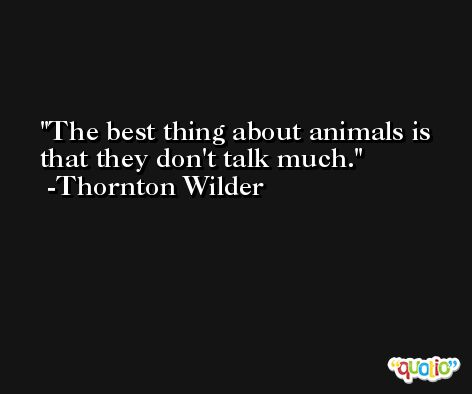 The best thing about animals is that they don't talk much. -Thornton Wilder