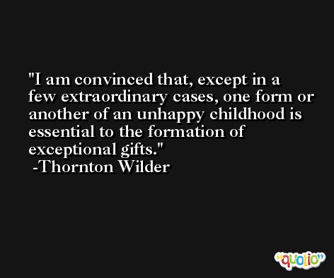 I am convinced that, except in a few extraordinary cases, one form or another of an unhappy childhood is essential to the formation of exceptional gifts. -Thornton Wilder