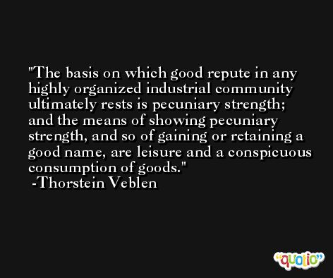 The basis on which good repute in any highly organized industrial community ultimately rests is pecuniary strength; and the means of showing pecuniary strength, and so of gaining or retaining a good name, are leisure and a conspicuous consumption of goods. -Thorstein Veblen