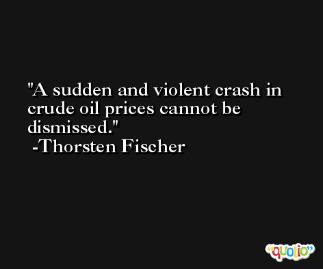A sudden and violent crash in crude oil prices cannot be dismissed. -Thorsten Fischer