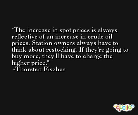 The increase in spot prices is always reflective of an increase in crude oil prices. Station owners always have to think about restocking. If they're going to buy more, they'll have to charge the higher price. -Thorsten Fischer