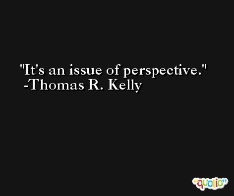 It's an issue of perspective. -Thomas R. Kelly