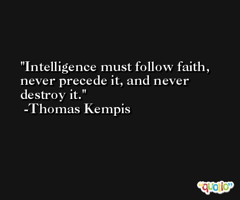 Intelligence must follow faith, never precede it, and never destroy it. -Thomas Kempis