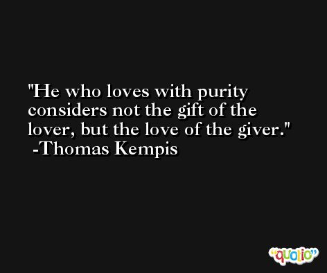 He who loves with purity considers not the gift of the lover, but the love of the giver. -Thomas Kempis