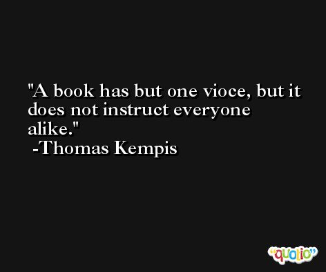 A book has but one vioce, but it does not instruct everyone alike. -Thomas Kempis