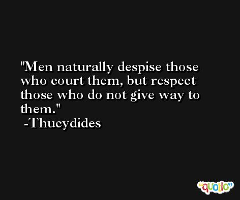 Men naturally despise those who court them, but respect those who do not give way to them. -Thucydides