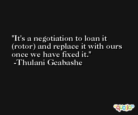 It's a negotiation to loan it (rotor) and replace it with ours once we have fixed it. -Thulani Gcabashe