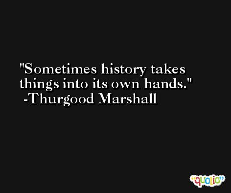 Sometimes history takes things into its own hands. -Thurgood Marshall