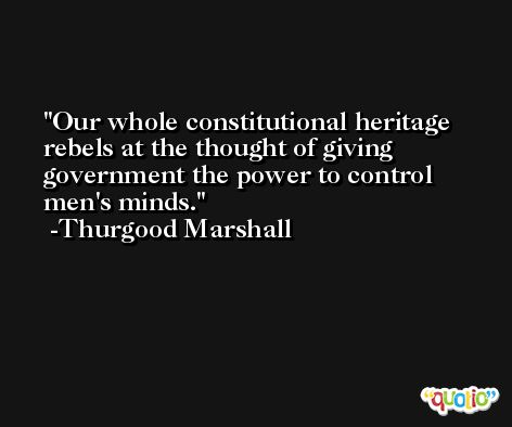 Our whole constitutional heritage rebels at the thought of giving government the power to control men's minds. -Thurgood Marshall