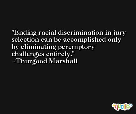 Ending racial discrimination in jury selection can be accomplished only by eliminating peremptory challenges entirely. -Thurgood Marshall