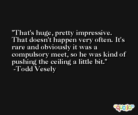 That's huge, pretty impressive. That doesn't happen very often. It's rare and obviously it was a compulsory meet, so he was kind of pushing the ceiling a little bit. -Todd Vesely