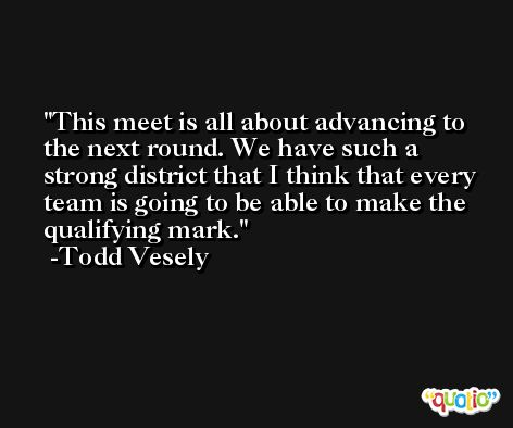 This meet is all about advancing to the next round. We have such a strong district that I think that every team is going to be able to make the qualifying mark. -Todd Vesely