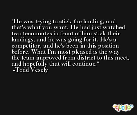 He was trying to stick the landing, and that's what you want. He had just watched two teammates in front of him stick their landings, and he was going for it. He's a competitor, and he's been in this position before. What I'm most pleased is the way the team improved from district to this meet, and hopefully that will continue. -Todd Vesely
