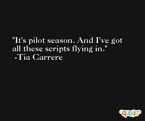 It's pilot season. And I've got all these scripts flying in. -Tia Carrere