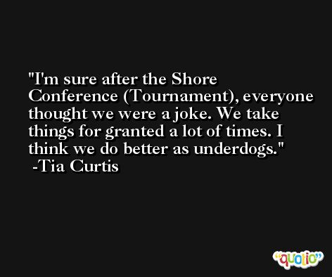 I'm sure after the Shore Conference (Tournament), everyone thought we were a joke. We take things for granted a lot of times. I think we do better as underdogs. -Tia Curtis