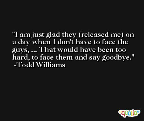 I am just glad they (released me) on a day when I don't have to face the guys, ... That would have been too hard, to face them and say goodbye. -Todd Williams