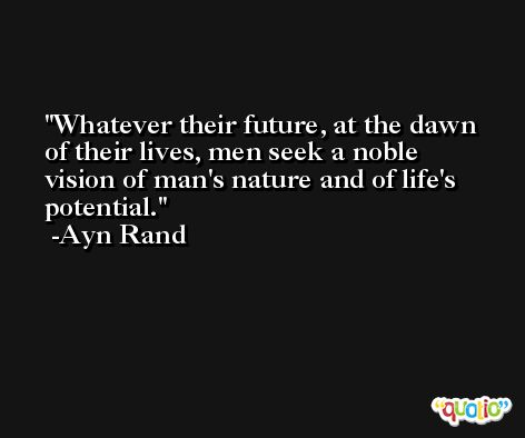 Whatever their future, at the dawn of their lives, men seek a noble vision of man's nature and of life's potential. -Ayn Rand