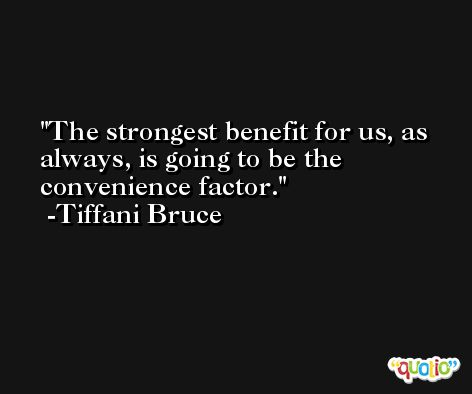 The strongest benefit for us, as always, is going to be the convenience factor. -Tiffani Bruce