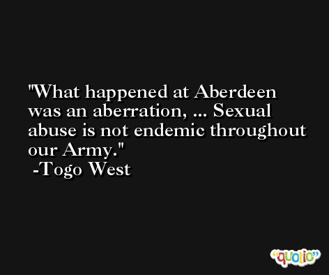 What happened at Aberdeen was an aberration, ... Sexual abuse is not endemic throughout our Army. -Togo West