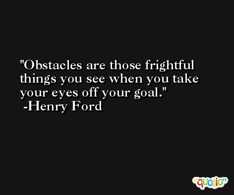 Obstacles are those frightful things you see when you take your eyes off your goal. -Henry Ford