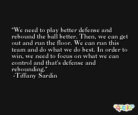 We need to play better defense and rebound the ball better. Then, we can get out and run the floor. We can run this team and do what we do best. In order to win, we need to focus on what we can control and that's defense and rebounding. -Tiffany Sardin