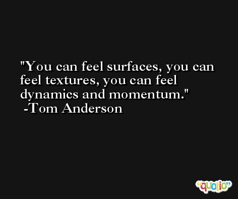 You can feel surfaces, you can feel textures, you can feel dynamics and momentum. -Tom Anderson