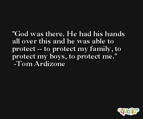God was there. He had his hands all over this and he was able to protect -- to protect my family, to protect my boys, to protect me. -Tom Ardizone