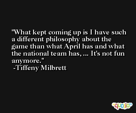 What kept coming up is I have such a different philosophy about the game than what April has and what the national team has, ... It's not fun anymore. -Tiffeny Milbrett