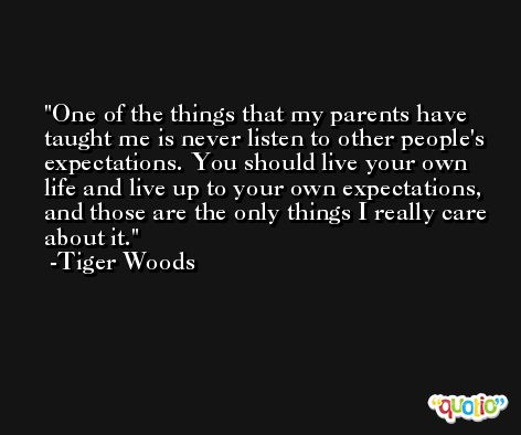 One of the things that my parents have taught me is never listen to other people's expectations. You should live your own life and live up to your own expectations, and those are the only things I really care about it. -Tiger Woods