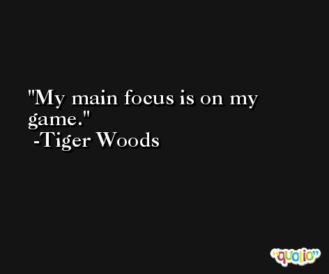 My main focus is on my game. -Tiger Woods