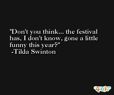 Don't you think... the festival has, I don't know, gone a little funny this year? -Tilda Swinton