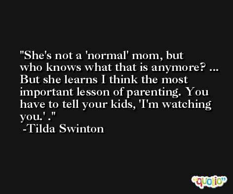 She's not a 'normal' mom, but who knows what that is anymore? ... But she learns I think the most important lesson of parenting. You have to tell your kids, 'I'm watching you.' . -Tilda Swinton