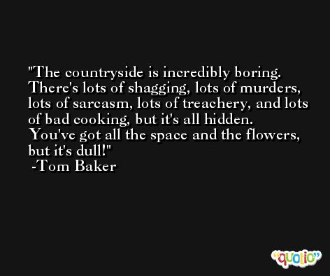 The countryside is incredibly boring. There's lots of shagging, lots of murders, lots of sarcasm, lots of treachery, and lots of bad cooking, but it's all hidden. You've got all the space and the flowers, but it's dull! -Tom Baker
